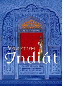 Chitrita Banerji - Végigettem Indiát