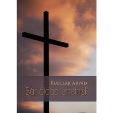 Kulcsár Árpád - BÁR ÁLDÁS LEHETNÉK
