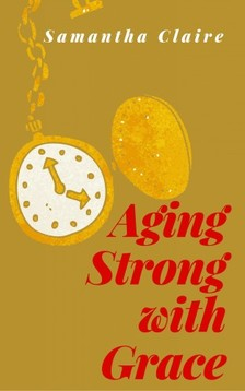Claire Samantha - Aging Strong With Grace [eKönyv: epub, mobi]
