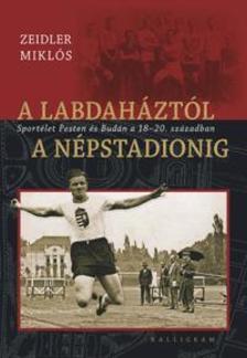 Zeidler Miklós (szerk.) - A labdaháztól a Népstadionig - Sportélet Pesten és Budán a 18-20. században