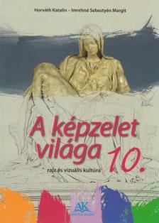 HORVÁTH KATALIN - IMREHNÉ - AP-102203 A KÉPZELET VILÁGA  VIZUÁLIS KULTÚRA 10.o. NAT