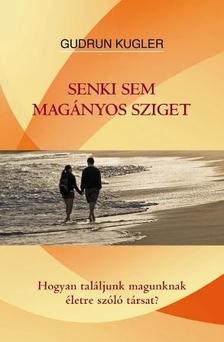 Gudrun Kugler - Senki sem magányos sziget - Hogyan találjunk magunknak életre szóló társat?