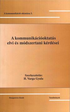 Szerk.: H. Varga Gyula - A kommunikációoktatás elvi és módszertani kérdései - A kommunikáció oktatása 3.