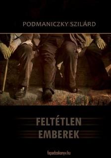 Podmaniczky Szilárd - Feltétlen emberek [eKönyv: epub, mobi]