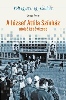 Léner Péter - Volt egyszer egy színház - A József Attila Színház utolsó két évtizede ###