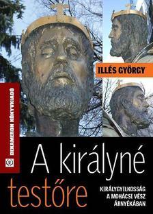 Illés György - A KIRÁLYNÉ TESTŐREalcím: KIRÁLYGYILKOSSÁG A MOHÁCSI VÉSZ ÁRNYÉKÁBAN