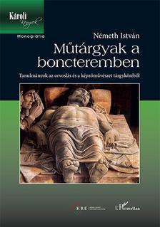 Németh István - Műtárgyak a boncteremben - Tanulmányok az orvoslás és a képzőművészet tárgyköréből