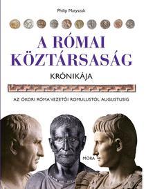 Philip Matyszak - A Római Köztársaság krónikája - Az ókori Róma vezetői Romulustól Augustusig