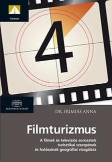Dr. Irimiás Anna - Filmturizmus - A filmek és televíziós sorozatok turisztikai szerepének és hatásainak vizsgálata