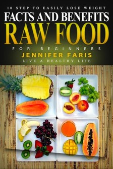 Faris Jennifer - Raw Food for Beginners - Facts and Benefits (Live a Healthy Life): 10 Step to Easily Lose Weight: Raw Food Diet, How to Lose Weight Fast, Vegan Recipes, Healthy Living [eKönyv: epub, mobi]
