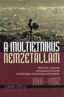 Szerk. Szarka László - A multietnikus nemzetállam - Kísérletek, kudarcok és kompromisszumok Csehszlovákia nemzetiségi politikájában 1918-1992