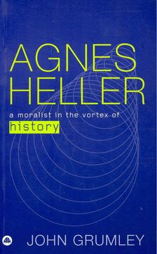 GRUMLEY, JOHN - Agnes Heller - A Moralist in the Vortex of History [antikvár]