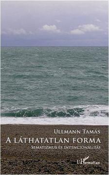 Ullmann Tamás - A láthatatlan forma - Sematizmus és intencionalitás