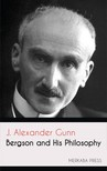 Gunn J. Alexander - Bergson and his Philosophy [eKönyv: epub,  mobi]