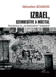 Sébastien Boussois - Izrael, szembesítve a múlttal - Tanulmány az ,,új történelem