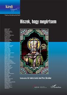 Gér András László-Jenei Péter-Zila Gábor (szerk.) - Hiszek, hogy megértsem