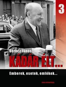 Berecz János - KÁDÁR ÉLT... 3. - EMBEREK, ESETEK, EMLÉKEK...