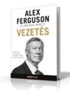 Alex Ferguson - Vezetés - Az életem és a Manchester Unitednál eltöltött éveim tapasztalatai
