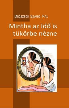 Diószegi Szabó Pál - Mintha az Idő is tükörbe nézne