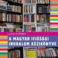 Illés György - A MAGYAR IFJÚSÁGI IRODALOM KÉZIKÖNYVE