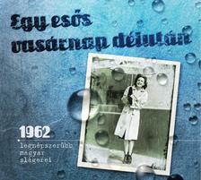 - Egy esős vasárnap délután - 1962 legnépszerűbb magyar slágerei.