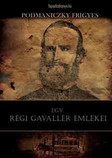 Podmaniczky Frigyes - Egy régi gavallér emlékei [eKönyv: epub, mobi]