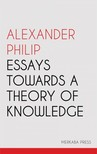 Philip Alexander - Essays Towards a Theory of Knowledge [eKönyv: epub, mobi]