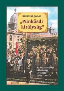 """Szlucska János - """"Pünkösdi királyság"""" - Az észak-erdélyi oktatásügy története 1940-1944"""