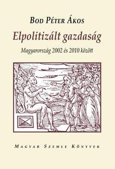 BOD PÉTER ÁKOS - ELPOLITIZÁLT GAZDASÁG - MAGYARORSZÁG 2002 ÉS 2010 KÖZÖTT