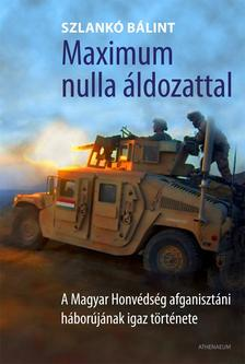 SZLANKÓ BÁLINT - Maximum nulla áldozattal - A Magyar Honvédség afganisztáni háborújának igaz története