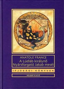 Anatole France - A LÚDLÁB KIRÁLYNŐ - NYÁRSFORGATÓ JAKAB MESÉI
