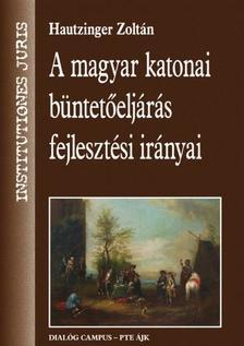 Hautzinger Zoltán - A magyar katonai büntetőeljárás fejlesztési irányai