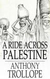 Anthony Trollope - A Ride Across Palestine [eKönyv: epub,  mobi]