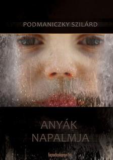 Podmaniczky Szilárd - Anyák napalmja [eKönyv: epub, mobi]