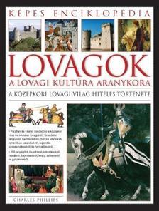 CHARLES PHILLIPS - LOVAGOK - A LOVAGI KULTÚRA ARANYKORA - KÉPES ENCIKLOPÉDIA