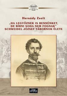 """Hernády Zsolt: """"Ha legyőznek is bennünket, de bírni soha nem fognak"""" Schweidel József tábornok élete"""