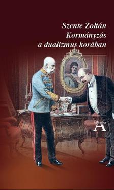 Szente Zoltán - Kormányzás a dualizmus korában