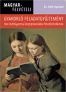 Dr Hódi Gyuláné - MAGYAR FELVÉTELI - GYAKORLÓ FELADATGYŰJTEMÉNY - HAT ÉVFOLYAMOS KÖZÉPISKOLÁB