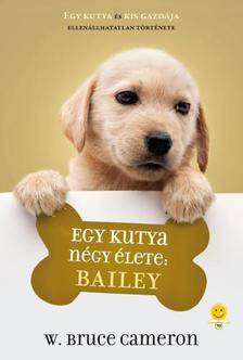 W. Bruce Cameron - Egy kutya négy élete: Bailey