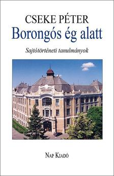Cseke Péter - Borongós ég alatt - Sajtótörténeti tanulmányok 1980-2014