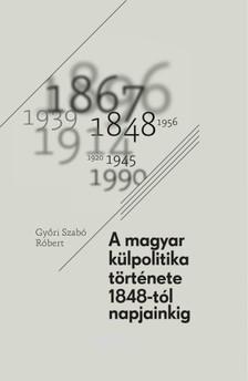 GYŐRI SZABÓ RÓBERT - A magyar külpolitika története - 1848-tól napjainkig [eKönyv: epub, mobi]