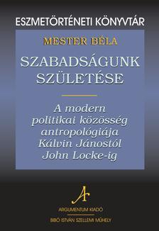 Mester Béla - Szabadságunk születéseA modern politikai közösség antropológiája Kálvin Jánostól John Locke-ig