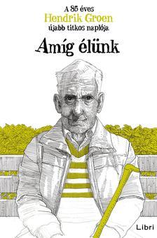 GROEN, HENDRIK - Amíg élünk - A 85 éves Hendrik Groen újabb titkos naplója