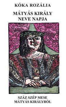 Kóka Rozália - Mátyás király neve napja - Száz szép mese Mátyás királyról Gyulai Líviusz csaknem száz metszetével