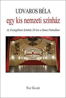 Udvaros Béla - Egy kis nemzeti színház - Az Evangélium Színház húsz éve a Duna Palotában