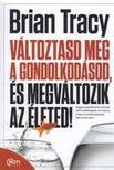 Brian Tracy - Változtasd meg a gondolkodásod, és megváltozik az életed!<!--span style='font-size:10px;'>(G)</span-->
