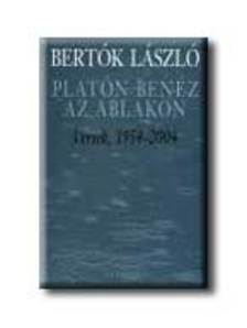 BERTÓK LÁSZLÓ - PLATÓN BENÉZ AZ ABLAKON - VERSEK, 1954-2004