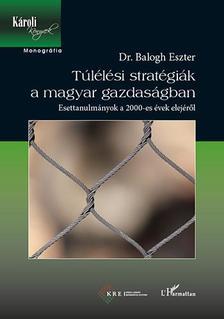 Dr. Balogh Eszter - Túlélési stratégiák a magyar gazdaságban - Esettanulmányok a 2000-es évek elejéről