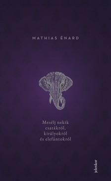 Énard, Mathias - Mesélj nekik csatákról, királyokról és elefántokról [eKönyv: epub, mobi]