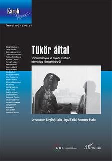 Czeglédy Anita-Sepsi Enikő-Szummer Csaba (szerk.) - Tükör által - Tanulmányok a nyelv, kultúra, identitás témaköréből